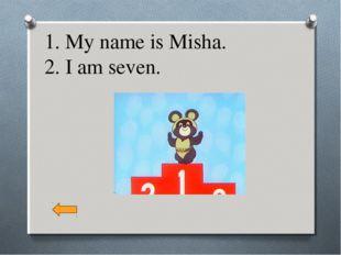 1. My name is Misha. 2. I am seven.
