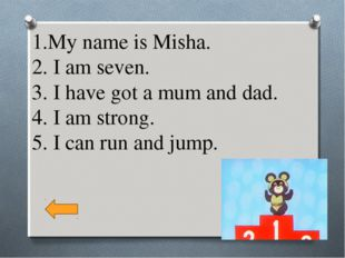 1.My name is Misha. 2. I am seven. 3. I have got a mum and dad. 4. I am stron