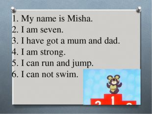 1. My name is Misha. 2. I am seven. 3. I have got a mum and dad. 4. I am stro