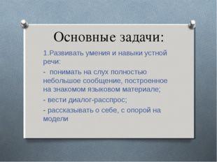 Основные задачи: 1.Развивать умения и навыки устной речи: - понимать на слух