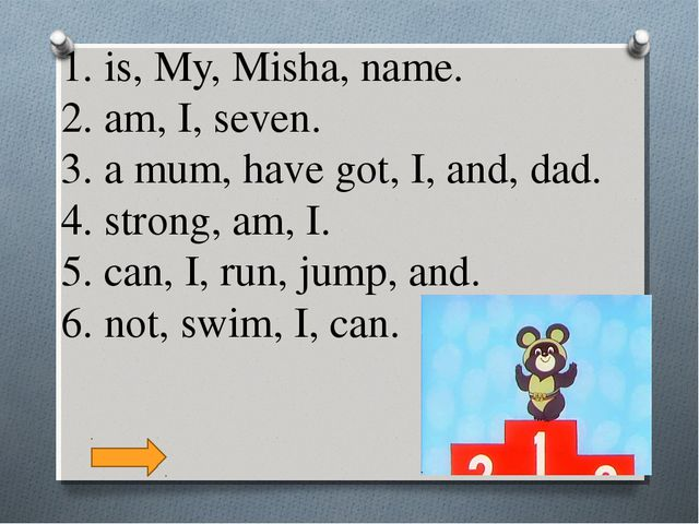 1. is, My, Misha, name. 2. am, I, seven. 3. a mum, have got, I, and, dad. 4....