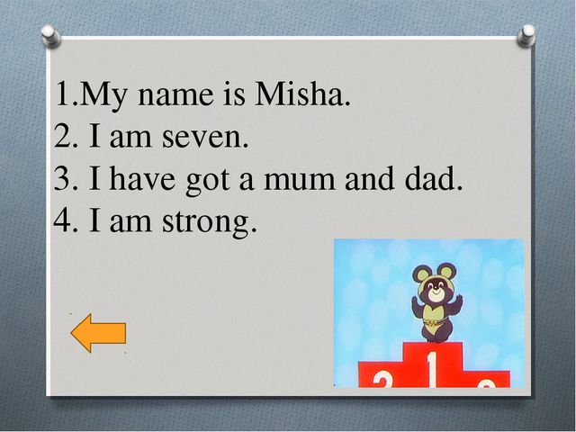 1.My name is Misha. 2. I am seven. 3. I have got a mum and dad. 4. I am strong.