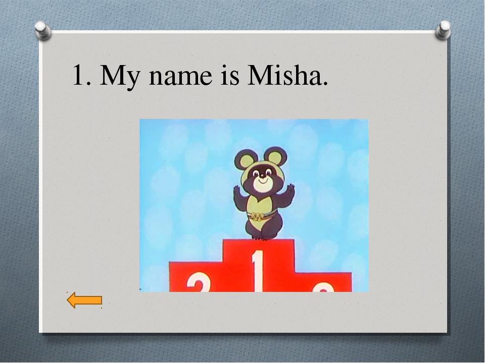 1. My name is Misha.