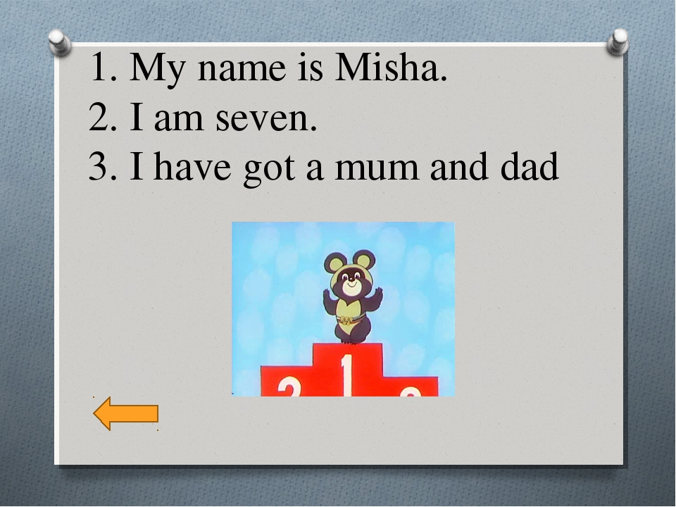 1. My name is Misha. 2. I am seven. 3. I have got a mum and dad