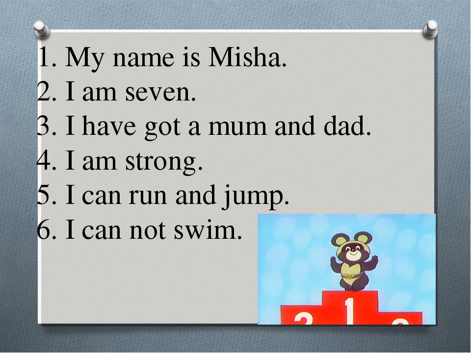 1. My name is Misha. 2. I am seven. 3. I have got a mum and dad. 4. I am stro...