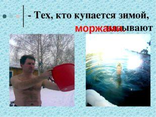 - Тех, кто купается зимой, называют моржами.
