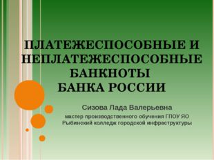 ПЛАТЕЖЕСПОСОБНЫЕ И НЕПЛАТЕЖЕСПОСОБНЫЕ БАНКНОТЫ БАНКА РОССИИ Сизова Лада Валер