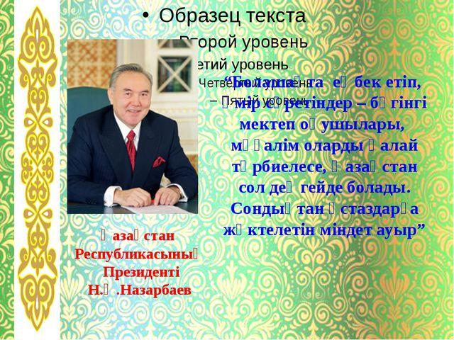 """Қазақстан Республикасының Президенті Н.Ә.Назарбаев """"Болашақта еңбек етіп, өм..."""