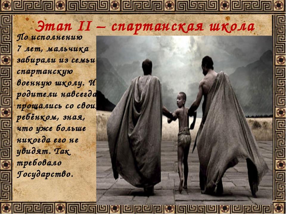 Этап II – спартанская школа По исполнению 7 лет, мальчика забирали из семьи в...