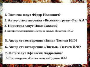 1. Тютчева зовут Фёдор Иванович? 2. Автор стихотворения «Весенняя гроза» Фет