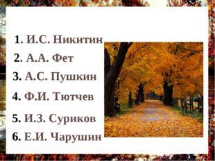 1. И.С. Никитин 2. А.А. Фет 3. А.С. Пушкин 4. Ф.И. Тютчев 5. И.З. Суриков 6.