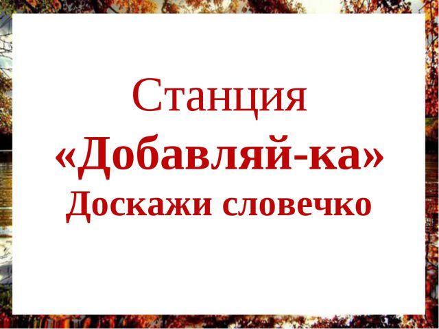 Станция «Добавляй-ка» Доскажи словечко