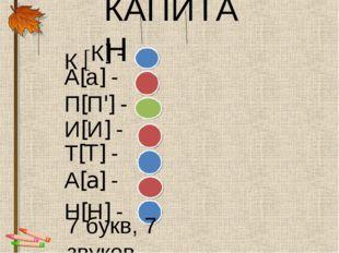 КАПИТАН К К] - А[а] - П[П'] - И[И] - Т[T] - А[а] - Н[Н] - 7 букв, 7 звуков