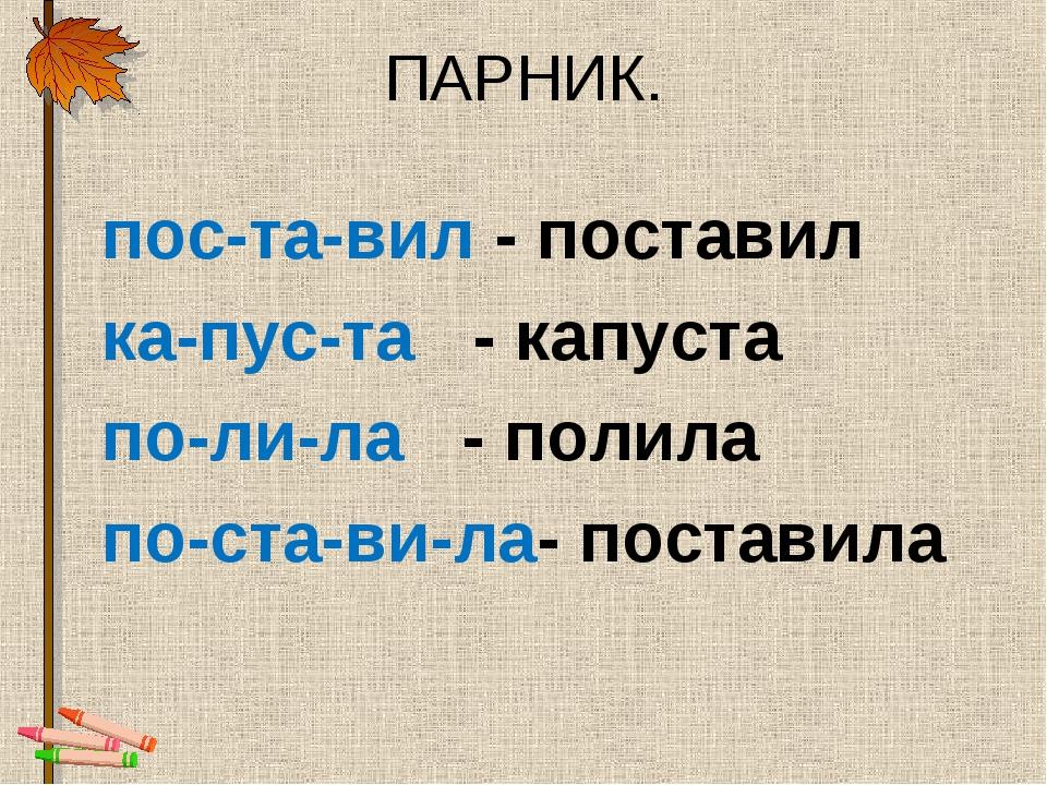ПАРНИК. пос-та-вил - поставил ка-пус-та - капуста по-ли-ла - полила по-ст...