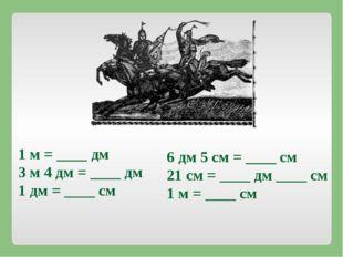 1 м = ____ дм 3 м 4 дм = ____ дм 1 дм = ____ см 6 дм 5 см = ____ см 21 см = _