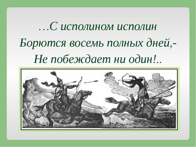 …С исполином исполин Борются восемь полных дней,- Не побеждает ни один!..
