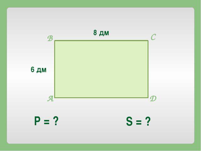 8 дм 6 дм Р = ? S = ? А В С D