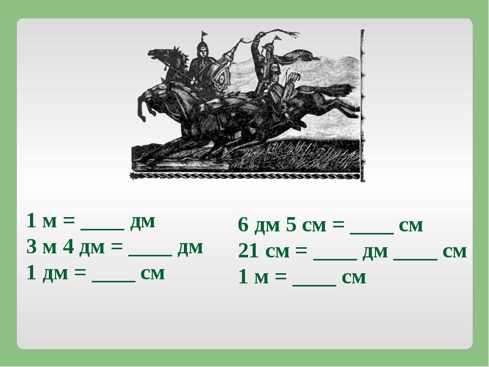 1 м = ____ дм 3 м 4 дм = ____ дм 1 дм = ____ см 6 дм 5 см = ____ см 21 см = _...