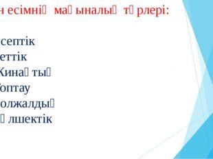 Сан есімнің мағыналық түрлері: 1.Есептік 2.Реттік 3.Жинақтық 4.Топтау 5.Болжа