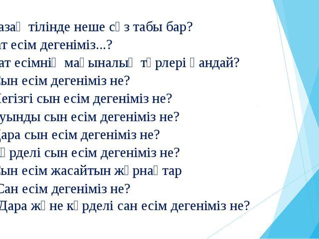 1.Қазақ тілінде неше сөз табы бар? 2.Зат есім дегеніміз...? 3. Зат есімнің ма...