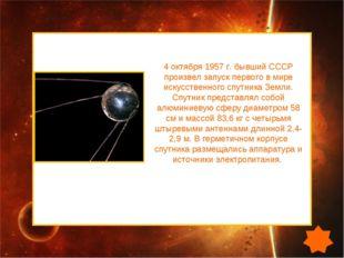 4 октября 1957 г. бывший СССР произвел запуск первого в мире искусственного с