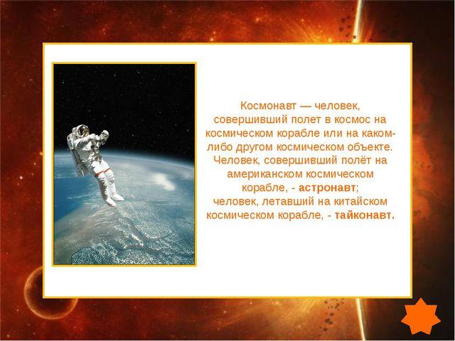 Космонавт — человек, совершивший полет в космос на космическом корабле или на...