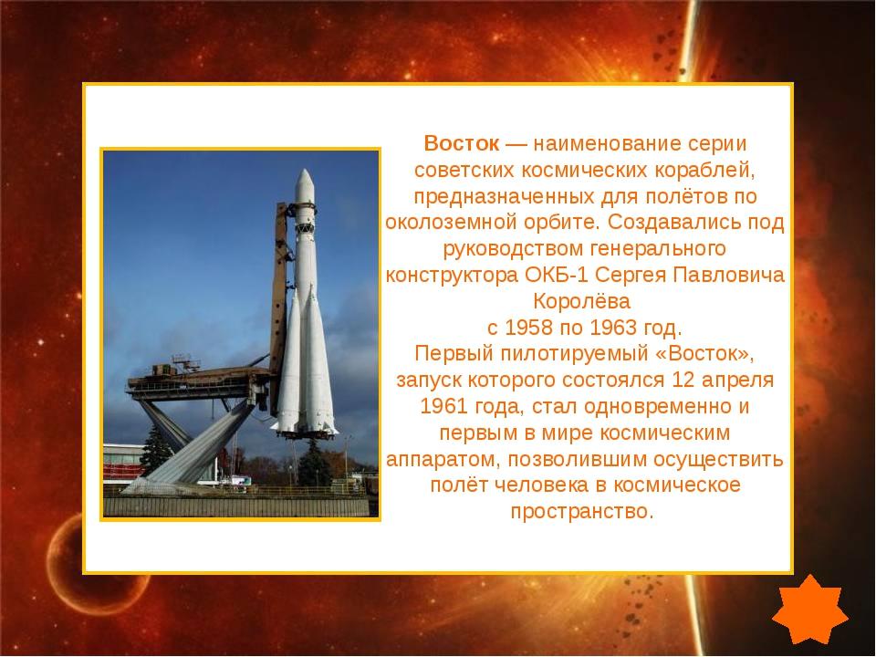 Восток— наименование серии советских космических кораблей, предназначенных д...