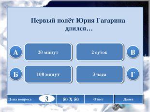 Первый полёт Юрия Гагарина длился… 20 минут 108 минут 2 суток 3 часа Цена воп