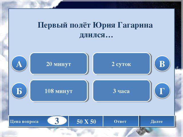 Первый полёт Юрия Гагарина длился… 20 минут 108 минут 2 суток 3 часа Цена воп...
