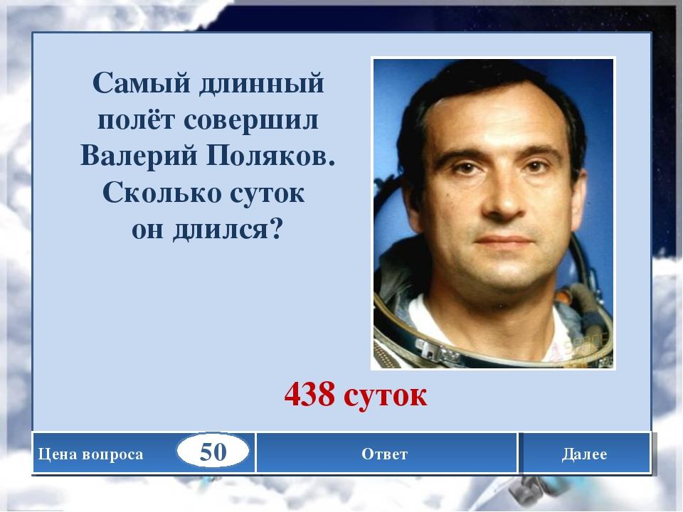 Далее Самый длинный полёт совершил Валерий Поляков. Сколько суток он длился?...