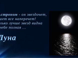 Астроном- он звездочет, Знает все наперечет! Только лучше звезд видна В неб