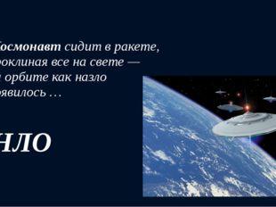 Космонавтсидит в ракете, Проклиная все на свете — На орбите как назло Появи