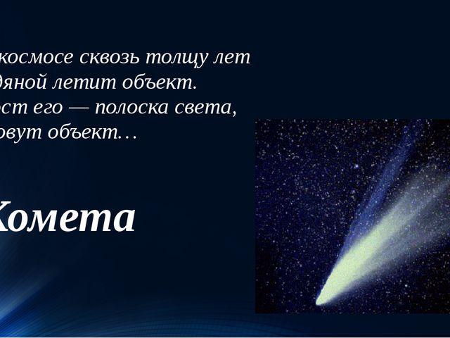 В космосе сквозь толщу лет Ледяной летит объект. Хвост его — полоска света,...