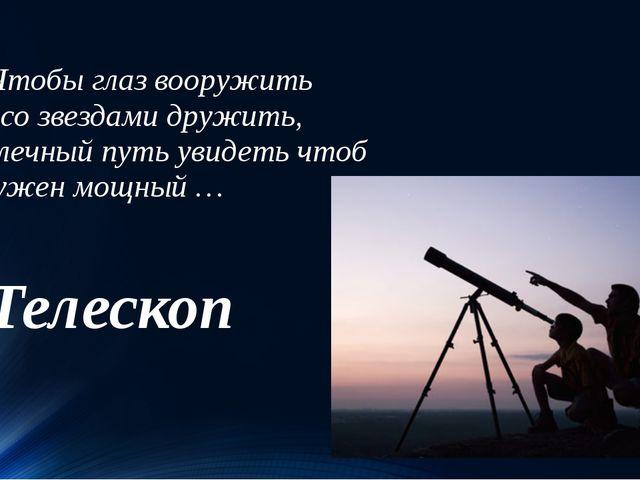 Чтобы глаз вооружить И со звездами дружить, Млечный путь увидеть чтоб Нужен...