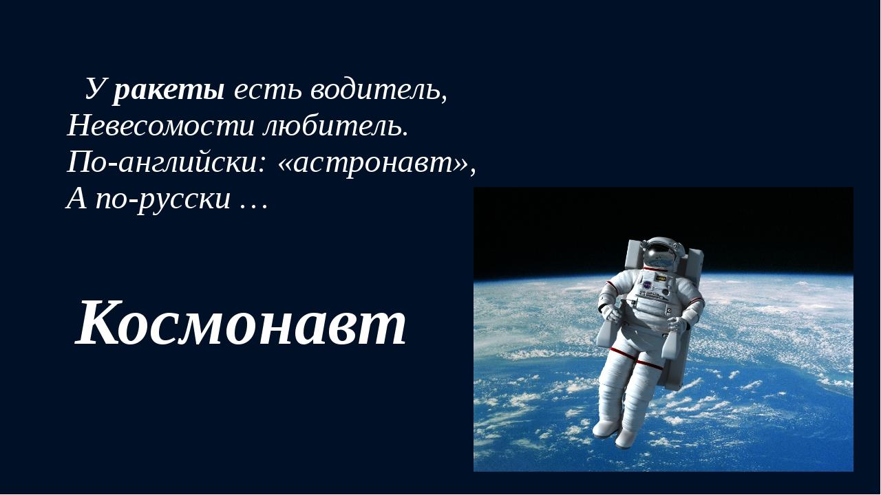 Уракетыесть водитель, Невесомости любитель. По-английски: «астронавт», А п...