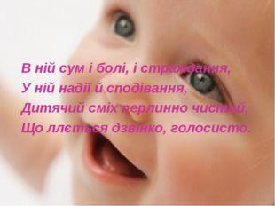 В ній сум і болі, і страждання, У ній надії й сподівання, Дитячий сміх перлин