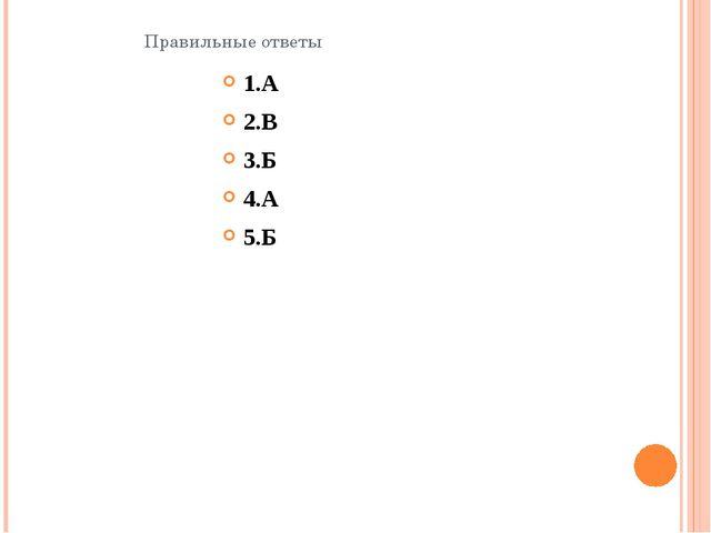 Правильные ответы 1.А 2.В 3.Б 4.А 5.Б