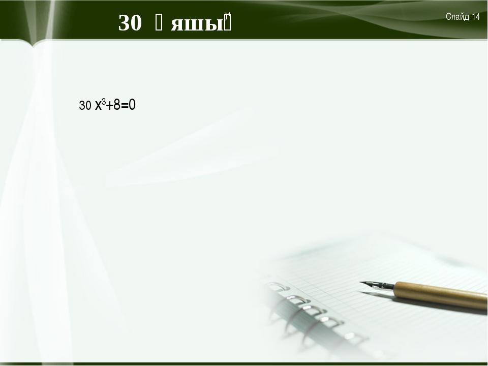 30 ұяшық Слайд 14 )4 30 х3+8=0