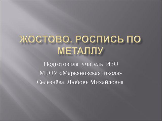Подготовила учитель ИЗО МБОУ «Марьяновская школа» Селезнёва Любовь Михайловна