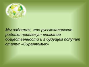 Мы надеемся, что русскохаланские родники привлекут внимание общественности и