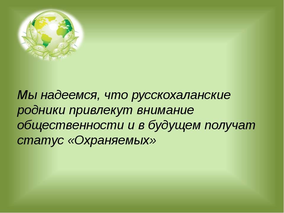 Мы надеемся, что русскохаланские родники привлекут внимание общественности и...