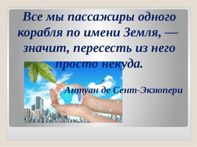Все мы пассажиры одного корабля по имени Земля, — значит, пересесть из него...