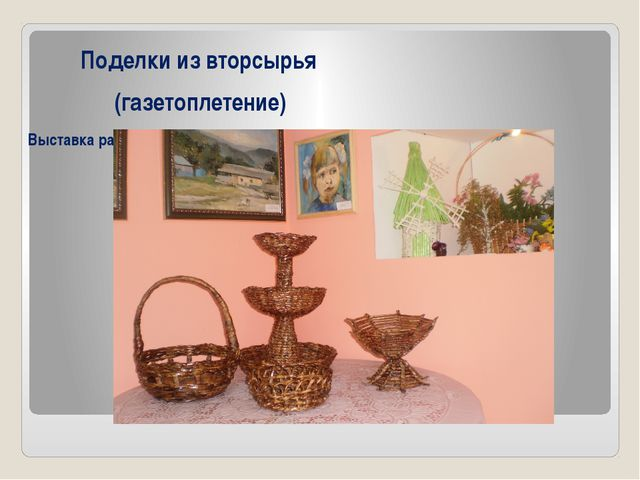 Поделки из вторсырья (газетоплетение) Выставка работ в Новохоперском краевед...