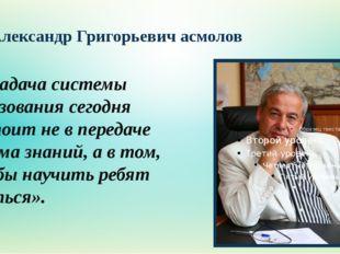 Александр Григорьевич асмолов «…Задача системы образования сегодня состоит не