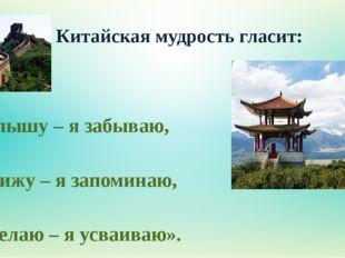 Китайская мудрость гласит: «Я слышу – я забываю, я вижу – я запоминаю, я