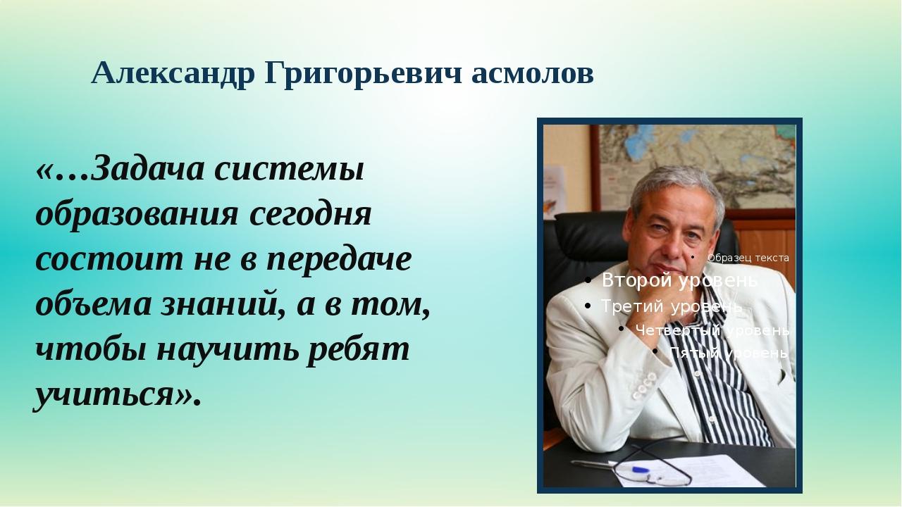 Александр Григорьевич асмолов «…Задача системы образования сегодня состоит не...
