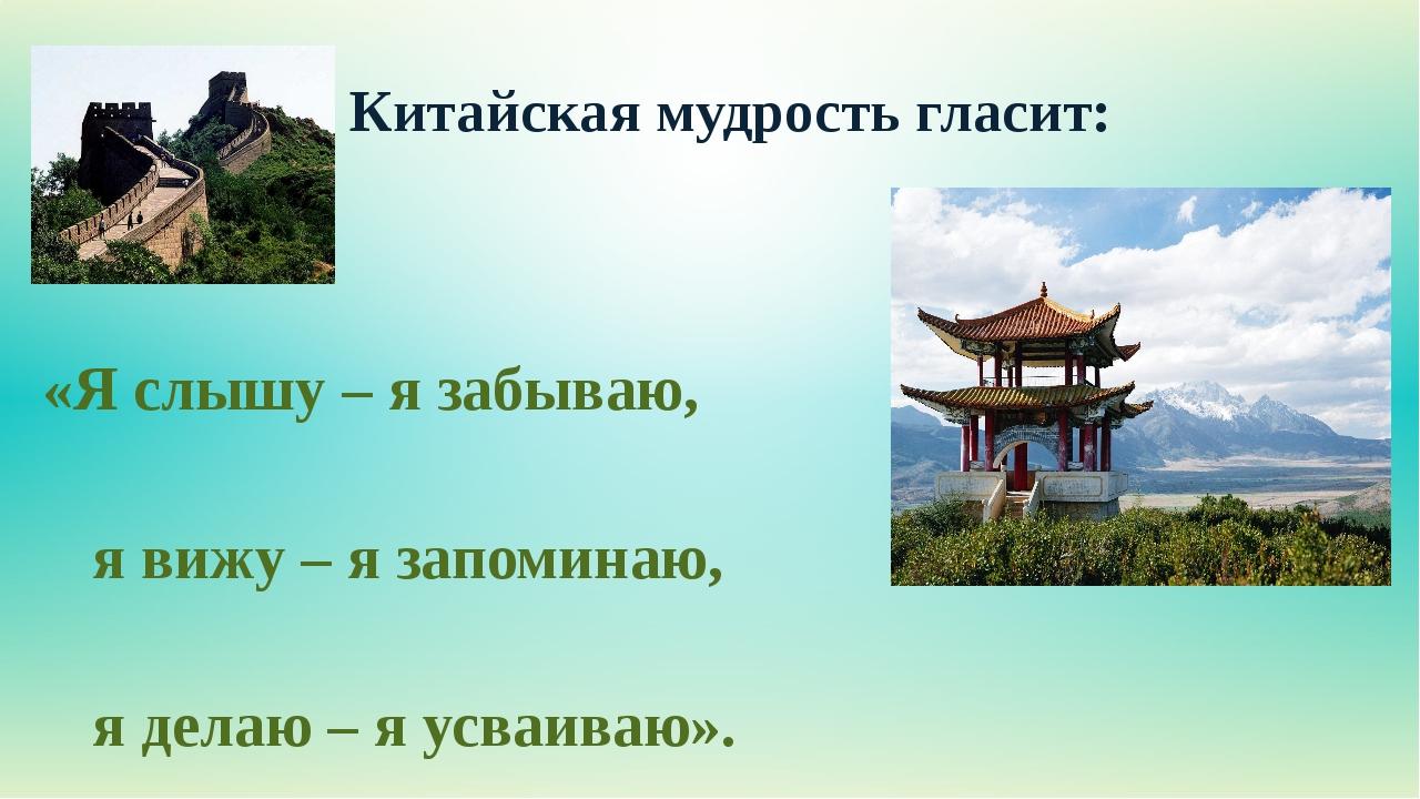 Китайская мудрость гласит: «Я слышу – я забываю, я вижу – я запоминаю, я...