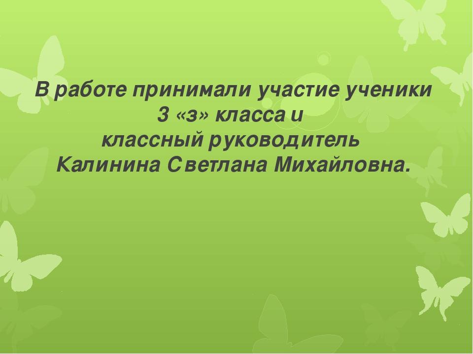 В работе принимали участие ученики 3 «з» класса и классный руководитель Калин...