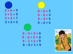 3 + 6 = 3 + 5 = 3 + 4 = … 9 – 6 = 9 – 5 = 9 – 4 = … 8 – 3 + 4 = 8 – 2 + 3 =