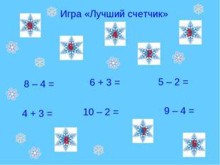 Игра «Лучший счетчик» 8 – 4 = 5 – 2 = 4 + 3 = 6 + 3 = 10 – 2 = 9 – 4 = 4 7 9